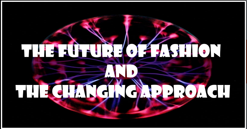 The Future Of Fashion And The Changing Approach